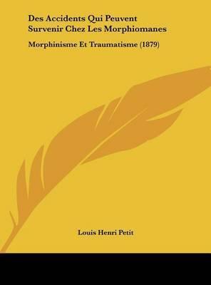 Des Accidents Qui Peuvent Survenir Chez Les Morphiomanes: Morphinisme Et Traumatisme (1879) by Louis Henri Petit