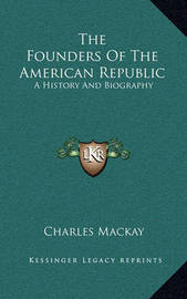 The Founders of the American Republic: A History and Biography by Charles Mackay