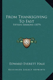 From Thanksgiving to Fast: Fifteen Sermons (1879) by Edward Everett Hale Jr