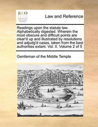 Readings Upon the Statute Law. Alphabetically Digested. Wherein the Most Obscure and Difficult Points Are Clear'd Up and Illustrated by Resolutions and Adjudg'd Cases, Taken from the Best Authorities Extant. Vol. II. Volume 2 of 5 by Gentleman Of the Middle Temple