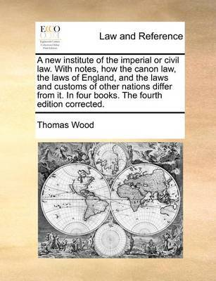 A New Institute of the Imperial or Civil Law. with Notes, How the Canon Law, the Laws of England, and the Laws and Customs of Other Nations Differ from It. in Four Books. the Fourth Edition Corrected by Thomas Wood image