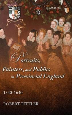 Portraits, Painters, and Publics in Provincial England, 1540-1640 by Robert Tittler
