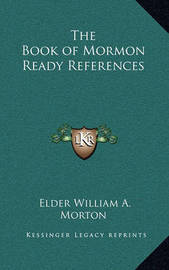 The Book of Mormon Ready References by Elder William A. Morton