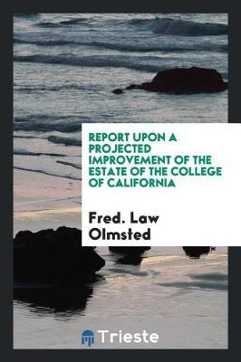Report Upon a Projected Improvement of the Estate of the College of California by Fred Law Olmsted