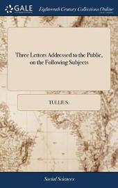 Three Letters Addressed to the Public, on the Following Subjects by Tullius image