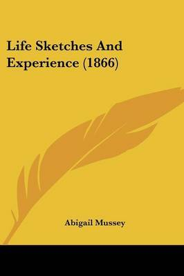 Life Sketches And Experience (1866) by Abigail Mussey image