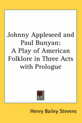 Johnny Appleseed and Paul Bunyan: A Play of American Folklore in Three Acts with Prologue by Henry Bailey Stevens