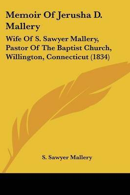 Memoir Of Jerusha D. Mallery: Wife Of S. Sawyer Mallery, Pastor Of The Baptist Church, Willington, Connecticut (1834) by S Sawyer Mallery