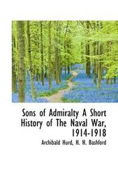 Sons of Admiralty a Short History of the Naval War, 1914-1918 by Archibald Hurd