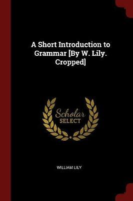 A Short Introduction to Grammar [By W. Lily. Cropped] by William Lily