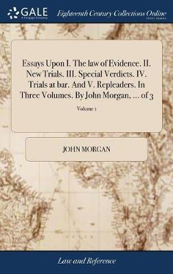 Essays Upon I. the Law of Evidence. II. New Trials. III. Special Verdicts. IV. Trials at Bar. and V. Repleaders. in Three Volumes. by John Morgan, ... of 3; Volume 1 by John Morgan image