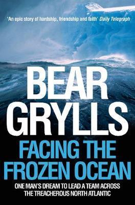 Facing the Frozen Ocean: One Man's Dream to Lead a Team Across the Treacherous North Atlantic by Bear Grylls