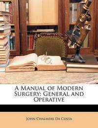 A Manual of Modern Surgery: General and Operative by John Chalmers Da Costa
