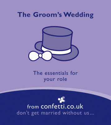 The Groom's Wedding: The Essentials for Your Role by confetti.co.uk
