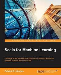 Scala for Machine Learning by Patrick R. Nicolas