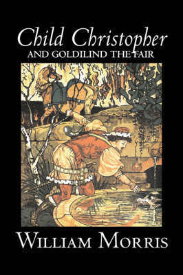 Child Christopher and Goldilind the Fair by Wiliam Morris, Fiction, Classics, Literary, Fairy Tales, Folk Tales, Legends & Mythology by William Morris