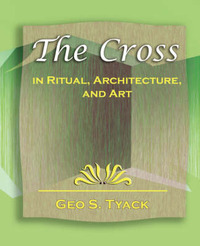 The Cross in Ritual, Architecture, and Art - 1896 by S Tyack Geo S Tyack