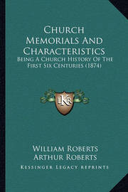 Church Memorials and Characteristics: Being a Church History of the First Six Centuries (1874) by William Roberts