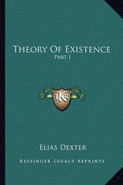 Theory of Existence: Part I by Elias Dexter