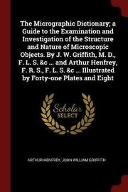 The Micrographic Dictionary; A Guide to the Examination and Investigation of the Structure and Nature of Microscopic Objects. by J. W. Griffith, M. D., F. L. S. &C ... and Arthur Henfrey, F. R. S., F. L. S. &C ... Illustrated by Forty-One Plates and Eight by Arthur Henfrey
