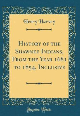 History of the Shawnee Indians, from the Year 1681 to 1854, Inclusive (Classic Reprint) by Henry Harvey