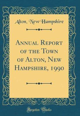 Annual Report of the Town of Alton, New Hampshire, 1990 (Classic Reprint) by Alton New Hampshire