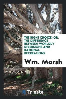 The Right Choice; Or, the Difference Between Worldly Diversions and Rational Recreations by WM Marsh