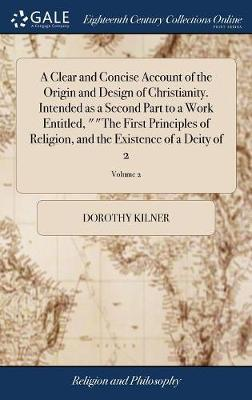 A Clear and Concise Account of the Origin and Design of Christianity. Intended as a Second Part to a Work Entitled, the First Principles of Religion, and the Existence of a Deity of 2; Volume 2 by Dorothy Kilner