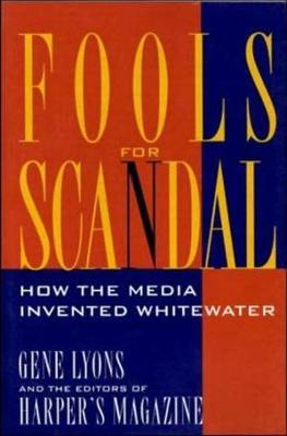 Fools for Scandal: How The Media Invented Whitewater by Gene Lyons
