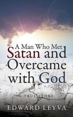 A Man Who Met Satan and Overcame with God by Edward Leyva image