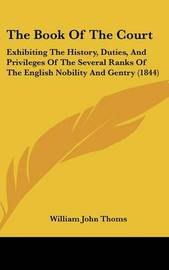 The Book Of The Court: Exhibiting The History, Duties, And Privileges Of The Several Ranks Of The English Nobility And Gentry (1844) by William John Thoms image