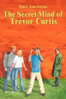 The Secret Mind of Trevor Curtis by Mary Ann Glynn