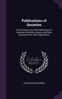 Publications of Societies by Richard Rogers Bowker