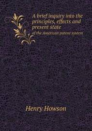 A Brief Inquiry Into the Principles, Effects and Present State of the American Patent System by Henry Howson