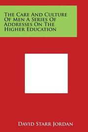 The Care and Culture of Men a Series of Addresses on the Higher Education by David Starr Jordan