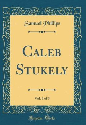 Caleb Stukely, Vol. 3 of 3 (Classic Reprint) by Samuel Phillips image