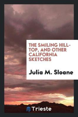 The Smiling Hill-Top and Other California Sketches by Julia M Sloane