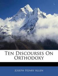 Ten Discourses on Orthodoxy by Joseph Henry Allen