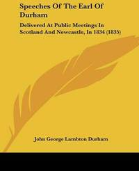 Speeches Of The Earl Of Durham: Delivered At Public Meetings In Scotland And Newcastle, In 1834 (1835) by John George Lambton Durham image