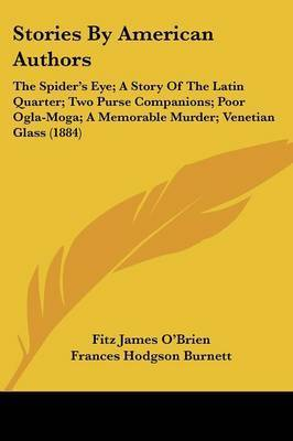Stories by American Authors: The Spider's Eye; A Story of the Latin Quarter; Two Purse Companions; Poor Ogla-Moga; A Memorable Murder; Venetian Glass (1884) by Frances Hodgson Burnett