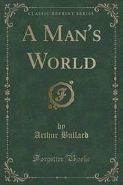 A Man's World (Classic Reprint) by Arthur Bullard
