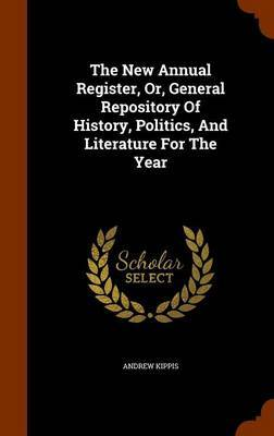 The New Annual Register, Or, General Repository of History, Politics, and Literature for the Year by Andrew Kippis