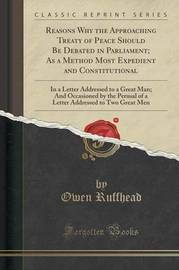 Reasons Why the Approaching Treaty of Peace Should Be Debated in Parliament; As a Method Most Expedient and Constitutional by Owen Ruffhead