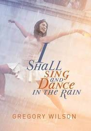 I Shall Sing and Dance in the Rain by Gregory Wilson