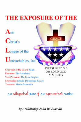 The Exposure of Anti Christ's League Of The Untouchables, Inc. by John Wesley Ellis