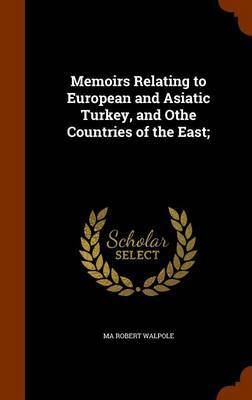 Memoirs Relating to European and Asiatic Turkey, and Othe Countries of the East; by Ma Robert Walpole