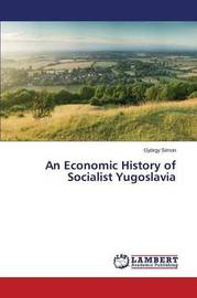 An Economic History of Socialist Yugoslavia by Simon Gyorgy