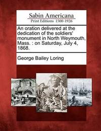 An Oration Delivered at the Dedication of the Soldiers' Monument in North Weymouth, Mass. by George Bailey Loring