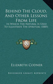 Behind the Cloud, and Other Lessons from Life Behind the Cloud, and Other Lessons from Life: In Which the Natural Is Used to Illustrate the Spiritual (18in Which the Natural Is Used to Illustrate the Spiritual (1885) 85) by Elizabeth Codner