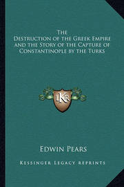 The Destruction of the Greek Empire and the Story of the Capture of Constantinople by the Turks by Edwin Pears, Sir